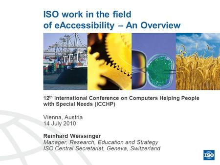 ISO work in the field of eAccessibility – An Overview 12 th International Conference on Computers Helping People with Special Needs (ICCHP) Vienna, Austria.