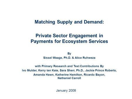 January 2008 Matching Supply and Demand: Private Sector Engagement in Payments for Ecosystem Services By Sissel Waage, Ph.D. & Alice Ruhweza with Primary.