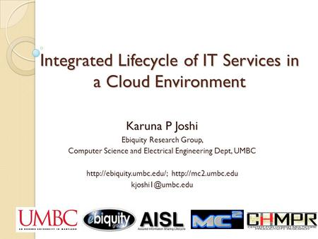 Integrated Lifecycle of IT Services in a Cloud Environment Karuna P Joshi Ebiquity Research Group, Computer Science and Electrical Engineering Dept, UMBC.