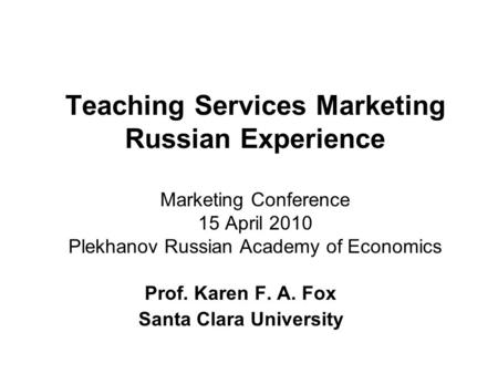 Teaching Services Marketing Russian Experience Marketing Conference 15 April 2010 Plekhanov Russian Academy of Economics Prof. Karen F. A. Fox Santa Clara.