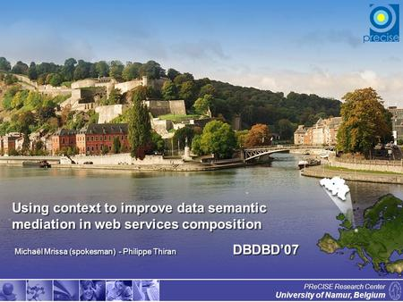 1 University of Namur, Belgium PReCISE Research Center Using context to improve data semantic mediation in web services composition Michaël Mrissa (spokesman)