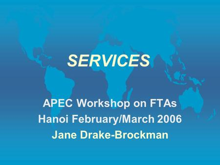 SERVICES APEC Workshop on FTAs Hanoi February/March 2006 Jane Drake-Brockman.
