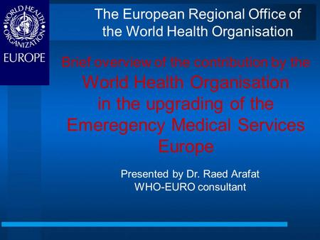 Brief overview of the contribution by the World Health Organisation in the upgrading of the Emeregency Medical Services Europe Presented by Dr. Raed Arafat.
