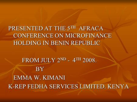 PRESENTED AT THE 5 TH AFRACA CONFERENCE ON MICROFINANCE HOLDING IN BENIN REPUBLIC FROM JULY 2 ND - 4 TH 2008. BY EMMA W. KIMANI K-REP FEDHA SERVICES LIMITED.