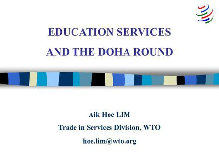 Aik Hoe LIM Trade in Services Division, WTO EDUCATION SERVICES AND THE DOHA ROUND.