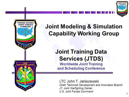 1 Joint Modeling & Simulation Capability Working Group Joint Training Data Services (JTDS) Worldwide Joint Training and Scheduling Conference LTC John.