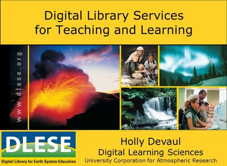 Digital Library Services for Teaching and Learning Holly Devaul Digital Learning Sciences University Corporation for Atmospheric Research.