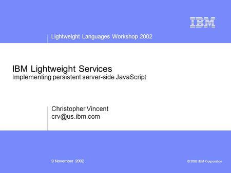 Lightweight Languages Workshop 2002 9 November 2002 © 2002 IBM Corporation IBM Lightweight Services Implementing persistent server-side JavaScript Christopher.