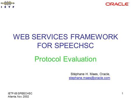 IETF-55 SPEECHSC Atlanta, Nov. 2002 1 WEB SERVICES FRAMEWORK FOR SPEECHSC Protocol Evaluation Stéphane H. Maes, Oracle,
