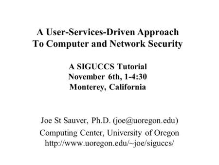 A User-Services-Driven Approach <strong>To</strong> Computer and <strong>Network</strong> Security A SIGUCCS Tutorial November 6th, 1-4:30 Monterey, California Joe St Sauver, Ph.D.