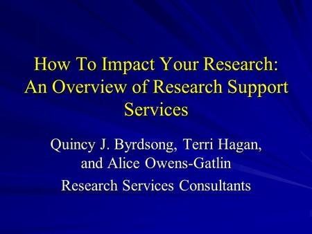 How To Impact Your Research: An Overview of Research Support Services Quincy J. Byrdsong, Terri Hagan, and Alice Owens-Gatlin Research Services Consultants.