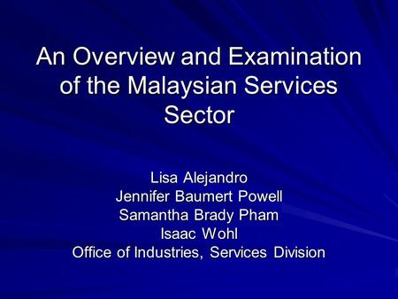 An Overview and Examination of the Malaysian Services Sector Lisa Alejandro Jennifer Baumert Powell Samantha Brady Pham Isaac Wohl Office of Industries,