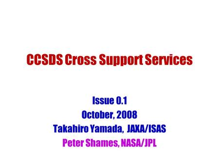 CCSDS Cross Support Services Issue 0.1 October, 2008 Takahiro Yamada, JAXA/ISAS Peter Shames, NASA/JPL.