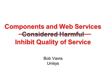 Components and Web Services Considered Harmful Inhibit Quality of Service Bob Vavra Unisys.