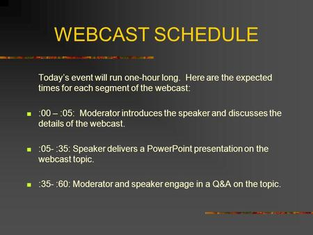 WEBCAST SCHEDULE Todays event will run one-hour long. Here are the expected times for each segment of the webcast: :00 – :05: Moderator introduces the.