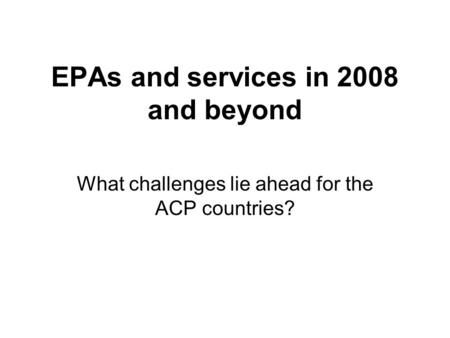 EPAs and services in 2008 and beyond What challenges lie ahead for the ACP countries?