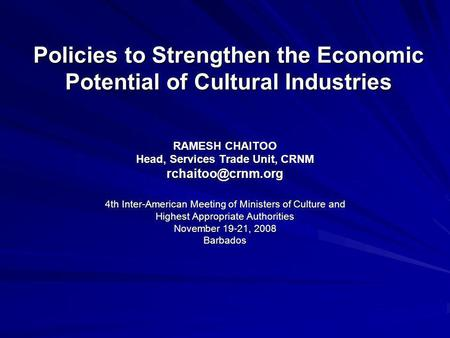Policies to Strengthen the Economic Potential of Cultural Industries RAMESH CHAITOO Head, Services Trade Unit, CRNM 4th Inter-American.