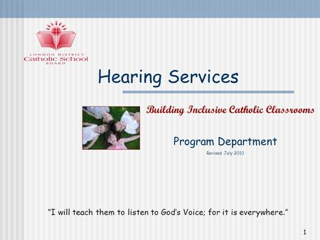 1 Hearing Services Program Department Revised July 2010 Building Inclusive Catholic Classrooms I will teach them to listen to Gods Voice; for it is everywhere.