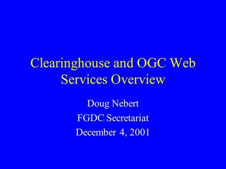 Clearinghouse and OGC Web Services Overview Doug Nebert FGDC Secretariat December 4, 2001.
