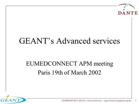 EUMEDCONNECT GEANTs Advanced Services -- Agnès Pouélé 1 GEANTs Advanced services EUMEDCONNECT APM meeting Paris 19th of March 2002.