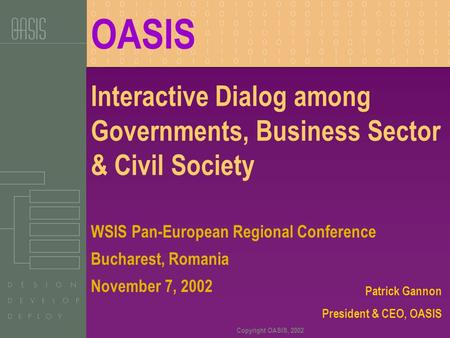 Copyright OASIS, 2002 Interactive Dialog among Governments, Business Sector & Civil Society Patrick Gannon President & CEO, OASIS WSIS Pan-European Regional.