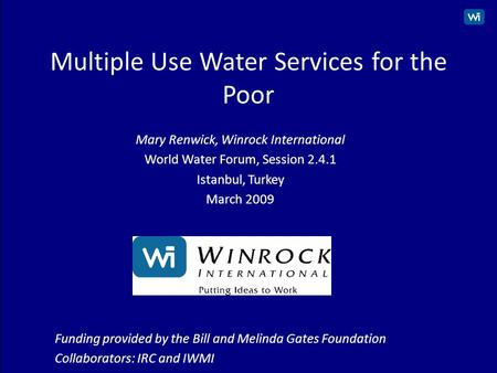 1 Multiple Use Water Services for the Poor Mary Renwick, Winrock International World Water Forum, Session 2.4.1 Istanbul, Turkey March 2009 Funding provided.
