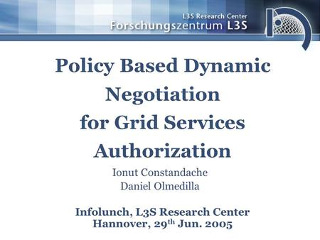 Policy Based Dynamic Negotiation for Grid Services Authorization Infolunch, L3S Research Center Hannover, 29 th Jun. 2005 Ionut Constandache Daniel Olmedilla.