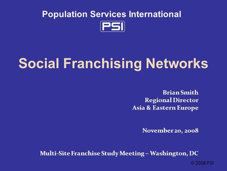 © 2008 PSI Population Services International Social Franchising Networks Brian Smith Regional Director Asia & Eastern Europe November 20, 2008 Multi-Site.