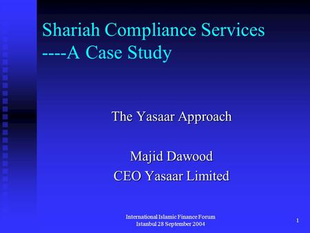 International Islamic Finance Forum Istanbul 28 September 2004 1 Shariah Compliance Services ----A Case Study The Yasaar Approach Majid Dawood CEO Yasaar.