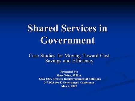 Shared Services in Government Case Studies for Moving Toward Cost Savings and Efficiency Presented by: Marc Wine, M.H.A. GSA USA Services Intergovernmental.