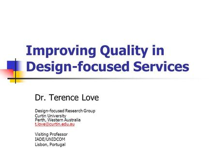 Improving Quality in Design-focused Services Dr. Terence Love Design-focused Research Group Curtin University Perth, Western Australia
