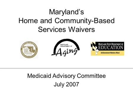 Marylands Home and Community-Based Services Waivers Medicaid Advisory Committee – July 2007 Marylands Home and Community-Based Services Waivers Medicaid.