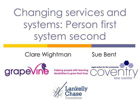 Changing services and systems: Person first system second Clare Wightman Sue Bent.