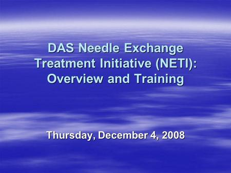 DAS Needle Exchange Treatment Initiative (NETI): Overview and Training Thursday, December 4, 2008.