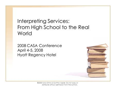 ©2008 Koko Chino & Cynthia Napier. Do not copy or distribute without permission from the authors. Interpreting Services: From High School to the Real World.