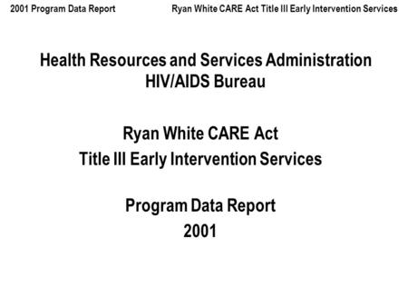 2001 Program Data Report Ryan White CARE Act Title III Early Intervention Services Health Resources and Services Administration HIV/AIDS Bureau Ryan White.