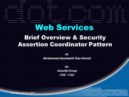Tuesday, June 10, 2003 Web Services Brief Overview & Security Assertion Coordinator Pattern by Mohammad Abushadi & Riaz Ahmed for Security Group CSE -