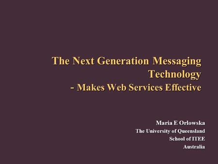 The Next Generation Messaging Technology - Makes Web Services Effective Maria E Orlowska The University of Queensland School of ITEE Australia.