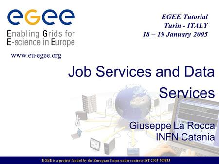 EGEE is a project funded by the European Union under contract IST-2003-508833 EGEE Tutorial Turin - ITALY 18 – 19 January 2005 www.eu-egee.org Job Services.
