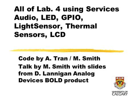 All of Lab. 4 using Services Audio, LED, GPIO, LightSensor, Thermal Sensors, LCD Code by A. Tran / M. Smith Talk by M. Smith with slides from D. Lannigan.