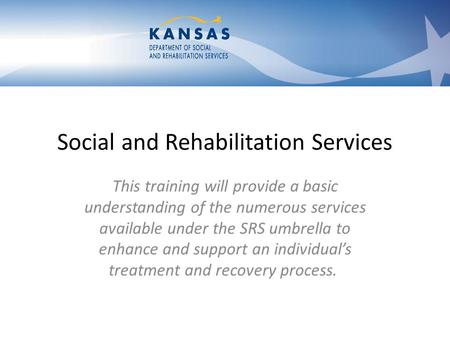 Social and Rehabilitation Services This training will provide a basic understanding of the numerous services available under the SRS umbrella to enhance.