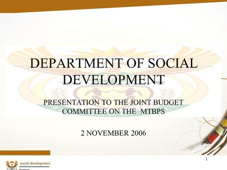 1 DEPARTMENT OF SOCIAL DEVELOPMENT PRESENTATION TO THE JOINT BUDGET COMMITTEE ON THE MTBPS 2 NOVEMBER 2006.
