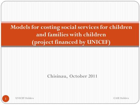 Chisinau, October 2011 Models for costing social services for children and families with children (project financed by UNICEF) UNICEF MoldovaCASE Moldova.