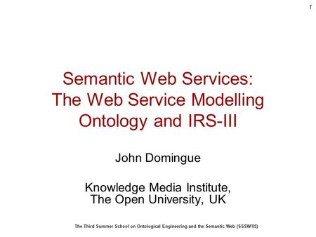 1 The Third Summer School on Ontological Engineering and the Semantic Web (SSSW'05) Semantic Web Services: The Web Service Modelling Ontology and IRS-III.