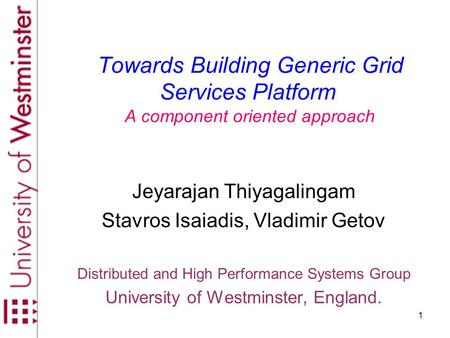 1 Towards Building Generic Grid Services Platform A component oriented approach Jeyarajan Thiyagalingam Stavros Isaiadis, Vladimir Getov Distributed and.