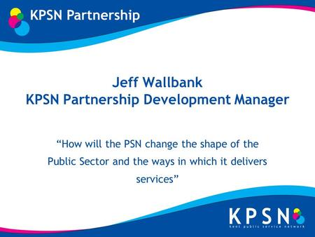 Jeff Wallbank KPSN Partnership Development Manager How will the PSN change the shape of the Public Sector and the ways in which it delivers services.