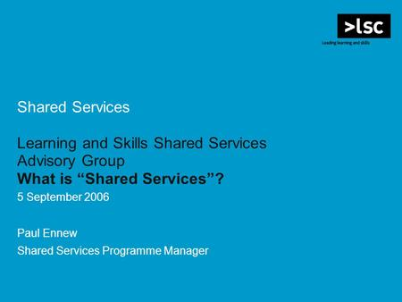 Shared Services Learning and Skills Shared Services Advisory Group What is Shared Services? 5 September 2006 Paul Ennew Shared Services Programme Manager.