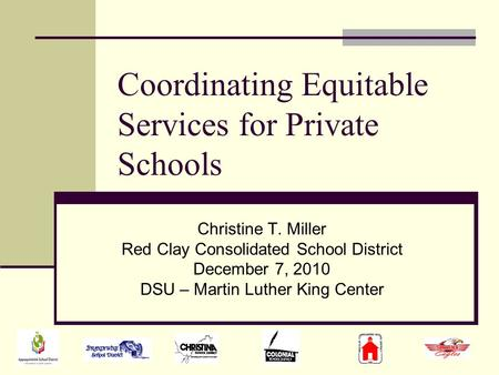 Coordinating Equitable Services for Private Schools Christine T. Miller Red Clay Consolidated School District December 7, 2010 DSU – Martin Luther King.