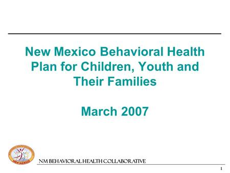1 NM Behavioral Health Collaborative New Mexico Behavioral Health Plan for Children, Youth and Their Families March 2007.