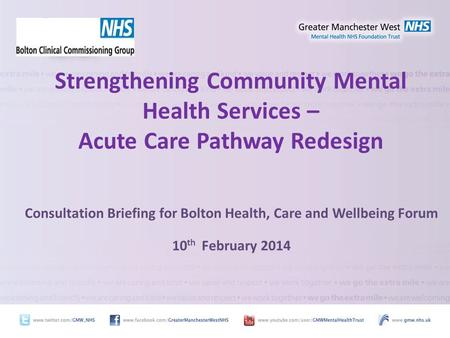 Strengthening Community Mental Health Services – Acute Care Pathway Redesign Consultation Briefing for Bolton Health, Care and Wellbeing Forum 10 th February.